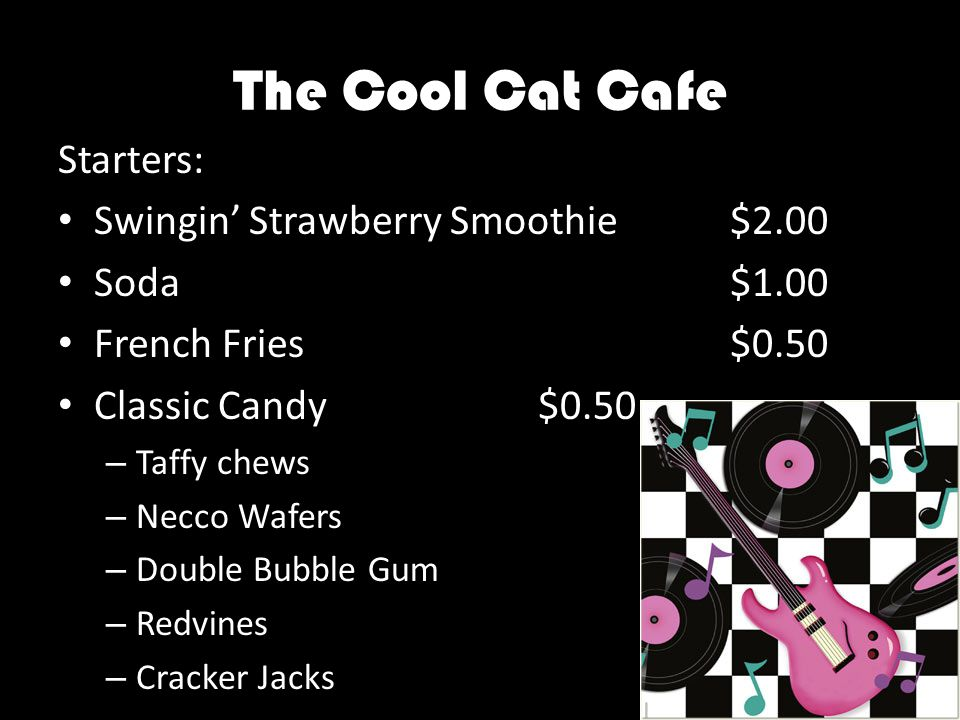 The Cool Cat Cafe Starters: Swingin' Strawberry Smoothie$2.00 Soda$1.00 French Fries$0.50 Classic Candy$0.50 – Taffy chews – Necco Wafers – Double Bubble Gum – Redvines – Cracker Jacks