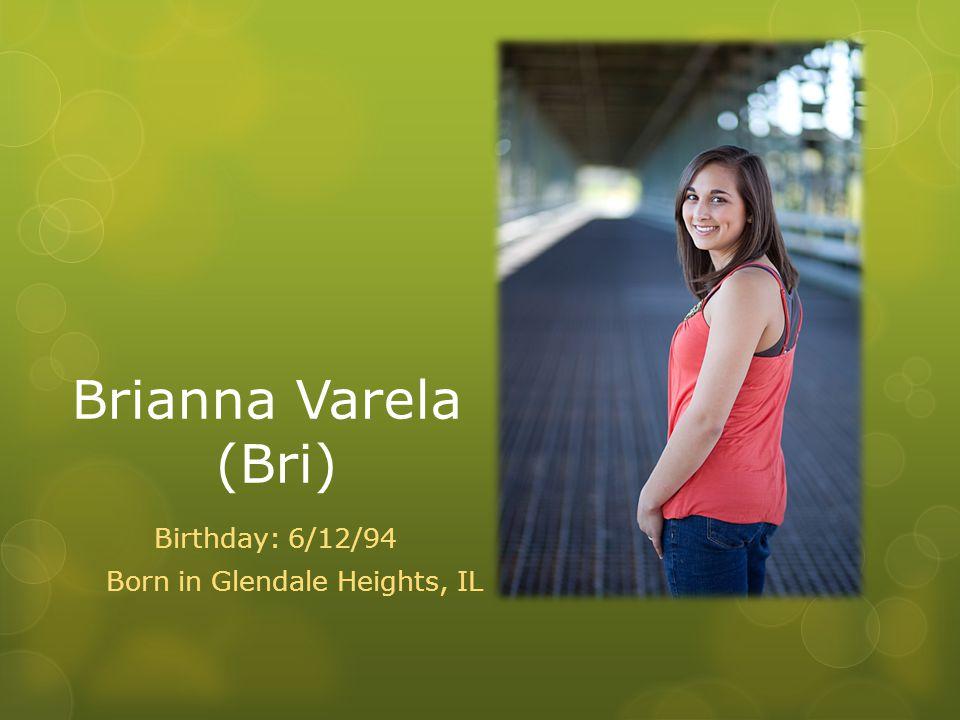 Brianna Varela (Bri) Birthday: 6/12/94 Born in Glendale Heights, IL