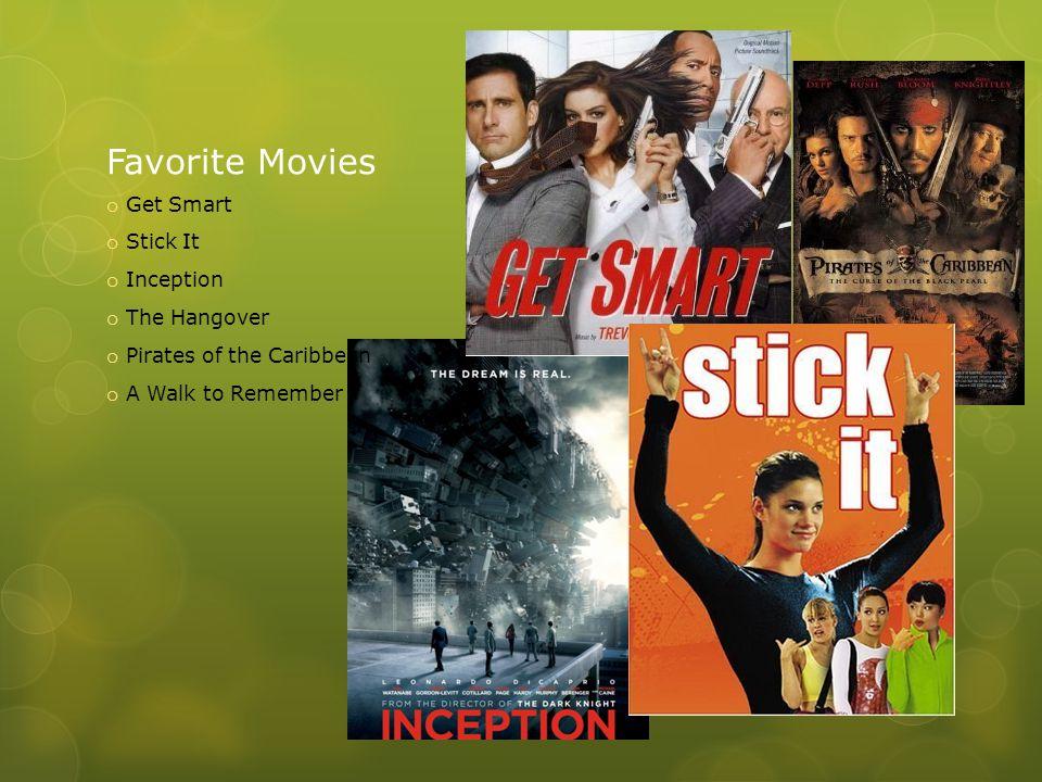 Favorite Movies o Get Smart o Stick It o Inception o The Hangover o Pirates of the Caribbean o A Walk to Remember