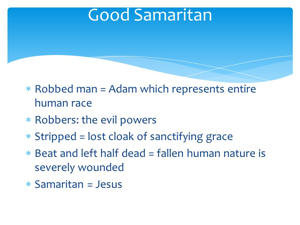 Robbed man = Adam which represents entire human race  Robbers: the evil powers  Stripped = lost cloak of sanctifying grace  Beat and left half dead = fallen human nature is severely wounded  Samaritan = Jesus Good Samaritan