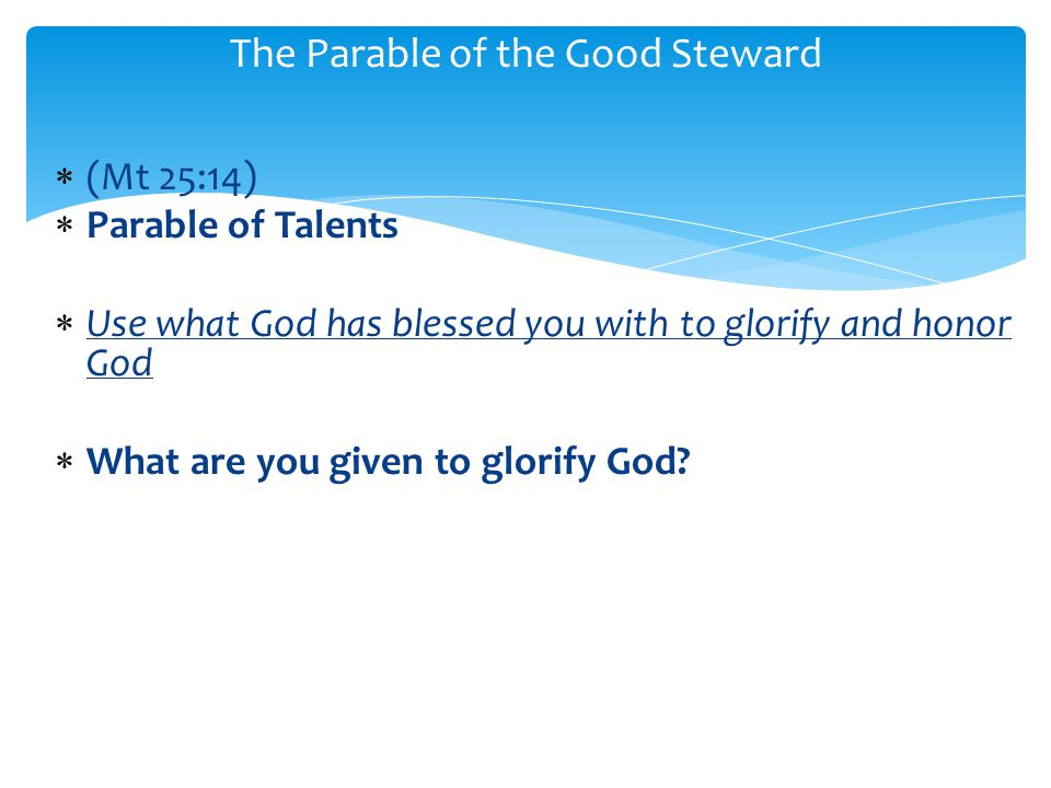  (Mt 25:14)  Parable of Talents  Use what God has blessed you with to glorify and honor God  What are you given to glorify God.