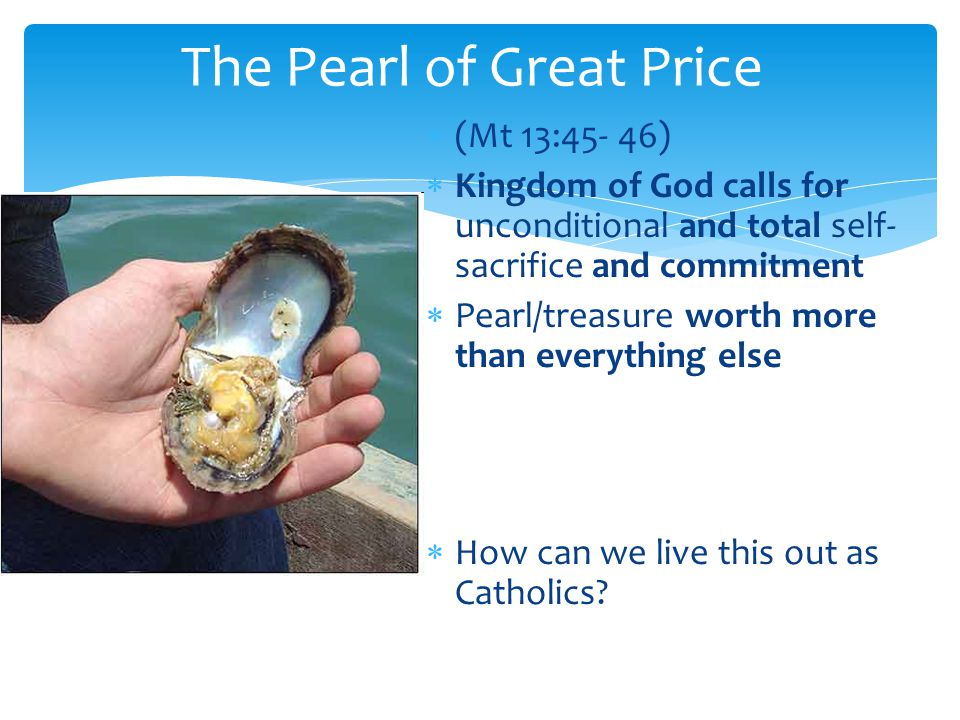  (Mt 13:45- 46)  Kingdom of God calls for unconditional and total self- sacrifice and commitment  Pearl/treasure worth more than everything else  How can we live this out as Catholics.