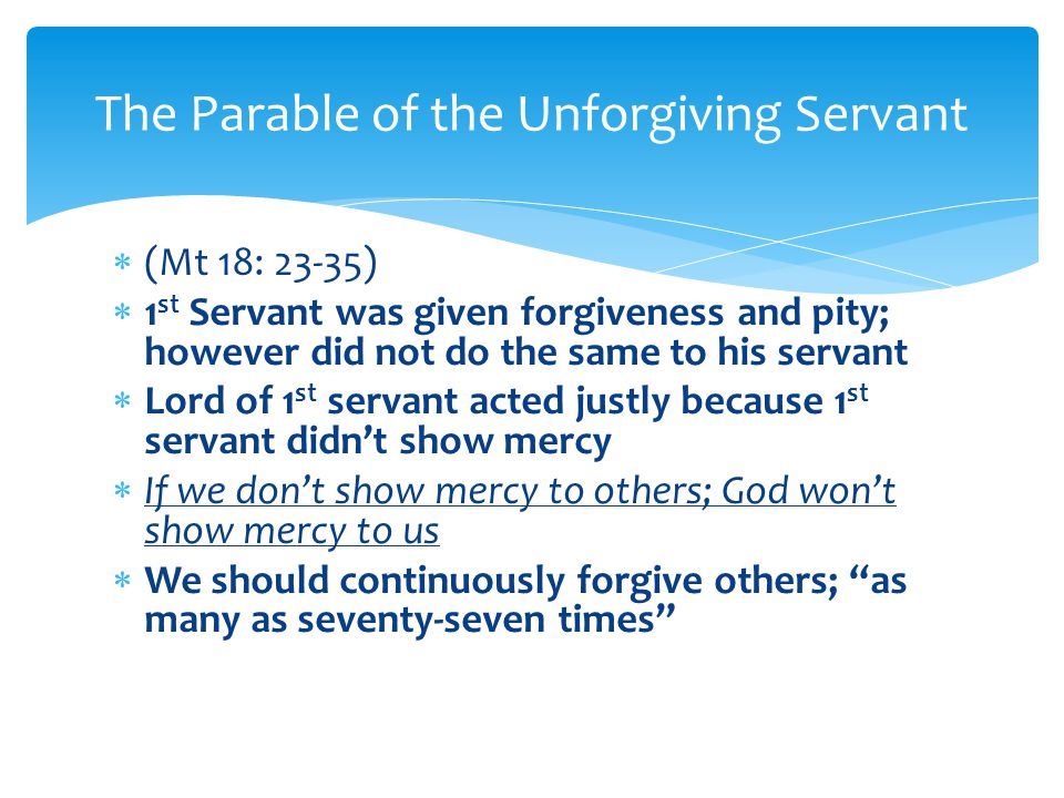  (Mt 18: 23-35)  1 st Servant was given forgiveness and pity; however did not do the same to his servant  Lord of 1 st servant acted justly because 1 st servant didn't show mercy  If we don't show mercy to others; God won't show mercy to us  We should continuously forgive others; as many as seventy-seven times The Parable of the Unforgiving Servant
