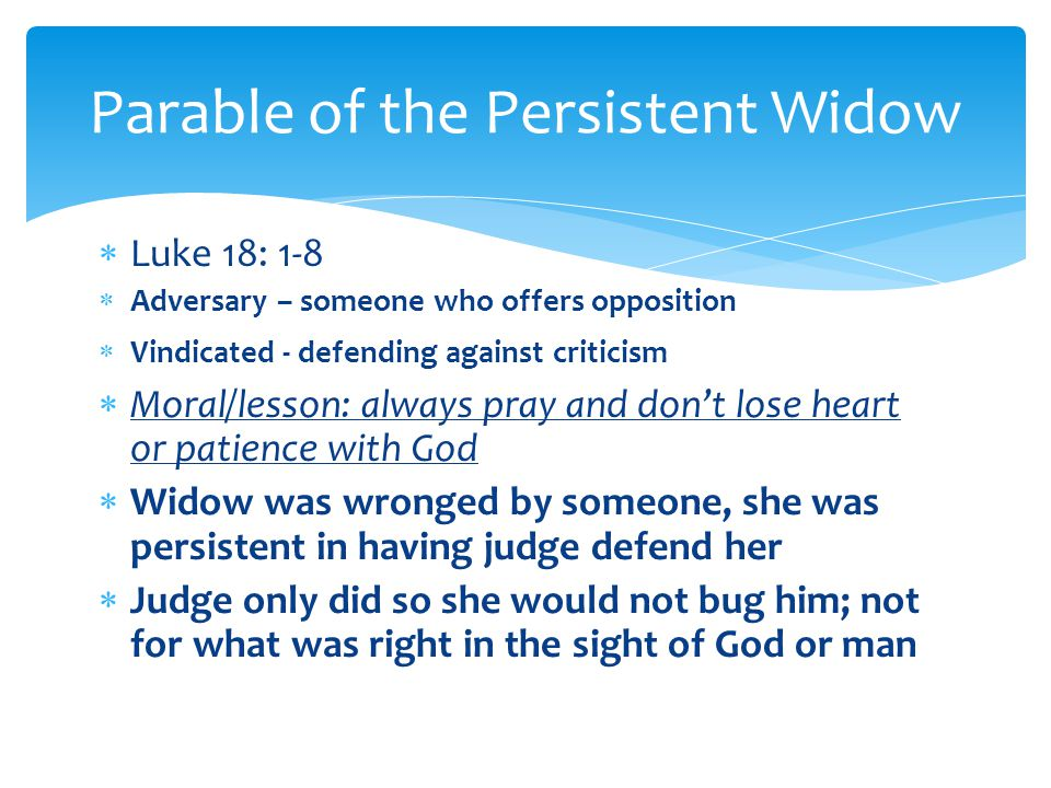  Luke 18: 1-8  Adversary – someone who offers opposition  Vindicated - defending against criticism  Moral/lesson: always pray and don't lose heart or patience with God  Widow was wronged by someone, she was persistent in having judge defend her  Judge only did so she would not bug him; not for what was right in the sight of God or man Parable of the Persistent Widow