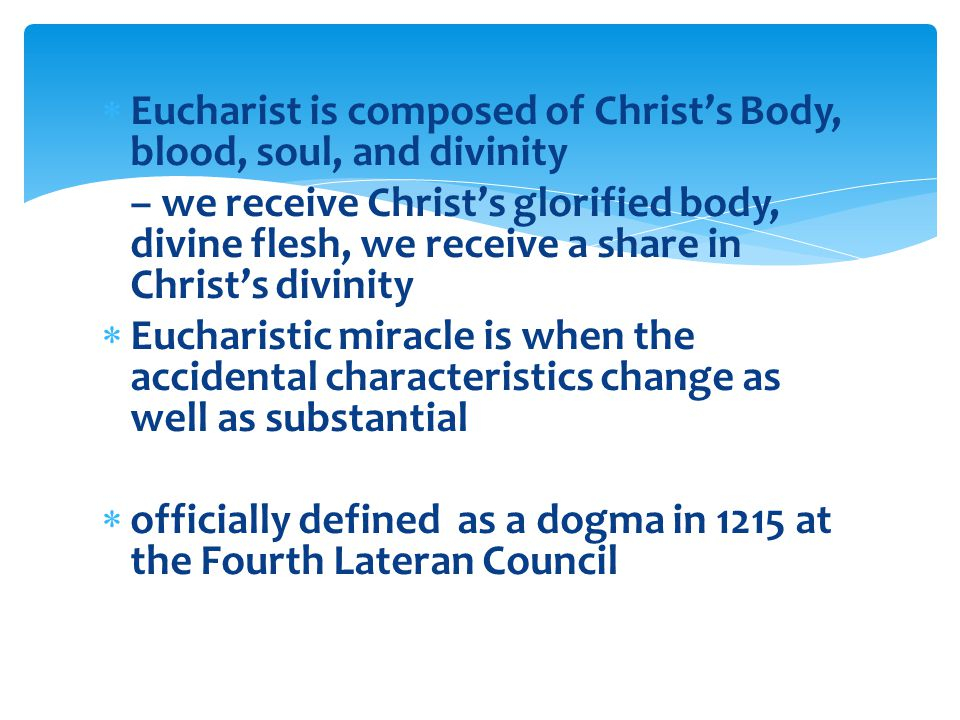 Eucharist is composed of Christ's Body, blood, soul, and divinity – we receive Christ's glorified body, divine flesh, we receive a share in Christ's divinity  Eucharistic miracle is when the accidental characteristics change as well as substantial  officially defined as a dogma in 1215 at the Fourth Lateran Council