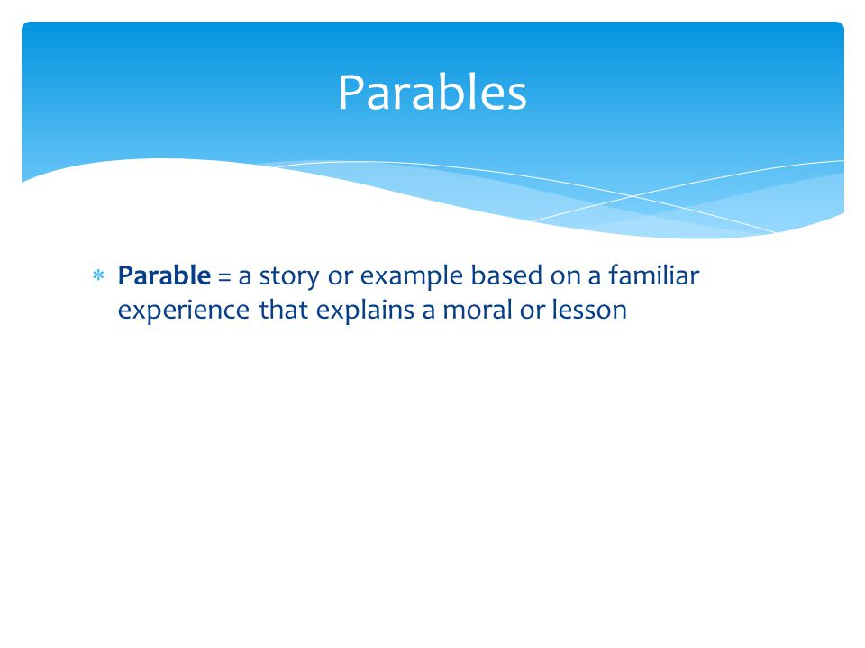  Parable = a story or example based on a familiar experience that explains a moral or lesson Parables