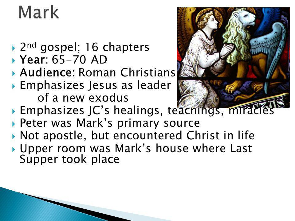  2 nd gospel; 16 chapters  Year: 65-70 AD  Audience: Roman Christians  Emphasizes Jesus as leader of a new exodus  Emphasizes JC's healings, teachings, miracles  Peter was Mark's primary source  Not apostle, but encountered Christ in life  Upper room was Mark's house where Last Supper took place