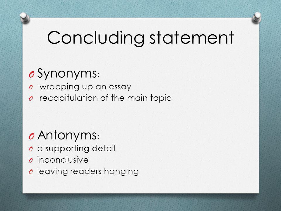 Concluding statement O Synonyms : O wrapping up an essay O recapitulation of the main topic O Antonyms : O a supporting detail O inconclusive O leaving readers hanging