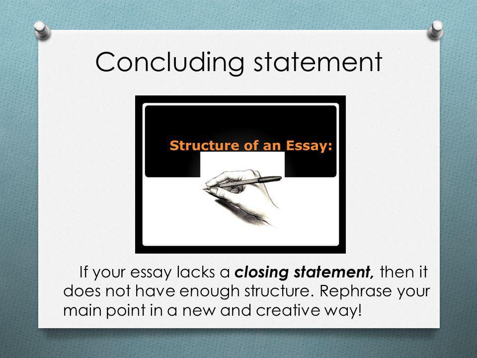 Concluding statement If your essay lacks a closing statement, then it does not have enough structure.
