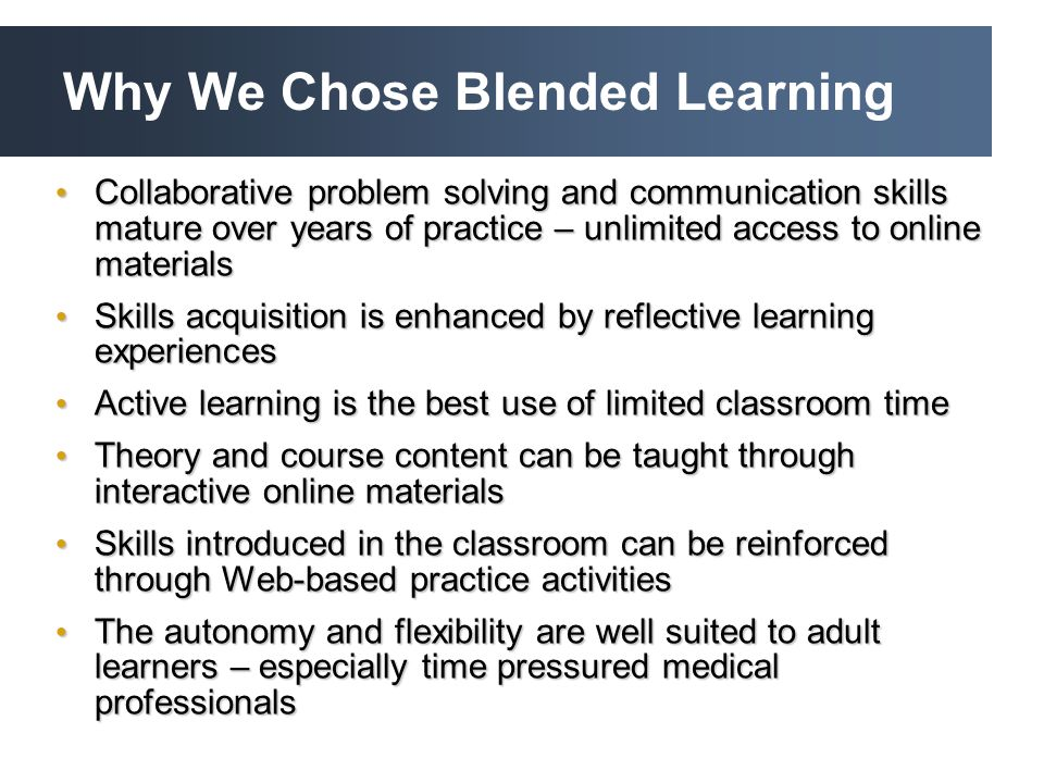 Why We Chose Blended Learning Collaborative problem solving and communication skills mature over years of practice – unlimited access to online materials Collaborative problem solving and communication skills mature over years of practice – unlimited access to online materials Skills acquisition is enhanced by reflective learning experiences Skills acquisition is enhanced by reflective learning experiences Active learning is the best use of limited classroom time Active learning is the best use of limited classroom time Theory and course content can be taught through interactive online materials Theory and course content can be taught through interactive online materials Skills introduced in the classroom can be reinforced through Web-based practice activities Skills introduced in the classroom can be reinforced through Web-based practice activities The autonomy and flexibility are well suited to adult learners – especially time pressured medical professionals The autonomy and flexibility are well suited to adult learners – especially time pressured medical professionals