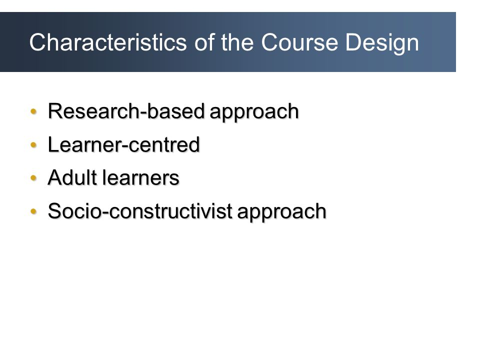Characteristics of the Course Design Research-based approach Research-based approach Learner-centred Learner-centred Adult learners Adult learners Socio-constructivist approach Socio-constructivist approach