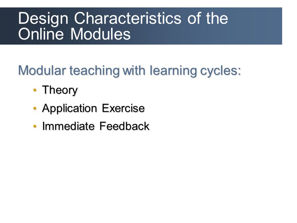 Design Characteristics of the Online Modules Modular teaching with learning cycles: Theory Theory Application Exercise Application Exercise Immediate Feedback Immediate Feedback
