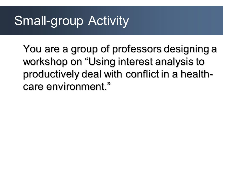 Small-group Activity You are a group of professors designing a workshop on Using interest analysis to productively deal with conflict in a health- care environment.