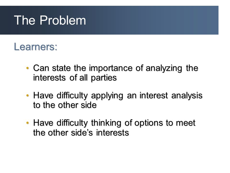 The Problem Learners: Can state the importance of analyzing the interests of all parties Can state the importance of analyzing the interests of all parties Have difficulty applying an interest analysis to the other side Have difficulty applying an interest analysis to the other side Have difficulty thinking of options to meet the other side's interests Have difficulty thinking of options to meet the other side's interests
