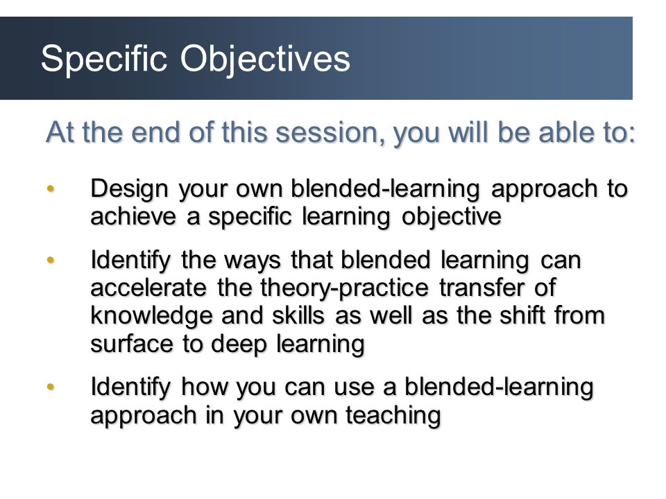 Specific Objectives At the end of this session, you will be able to: Design your own blended-learning approach to achieve a specific learning objective Design your own blended-learning approach to achieve a specific learning objective Identify the ways that blended learning can accelerate the theory-practice transfer of knowledge and skills as well as the shift from surface to deep learning Identify the ways that blended learning can accelerate the theory-practice transfer of knowledge and skills as well as the shift from surface to deep learning Identify how you can use a blended-learning approach in your own teaching Identify how you can use a blended-learning approach in your own teaching