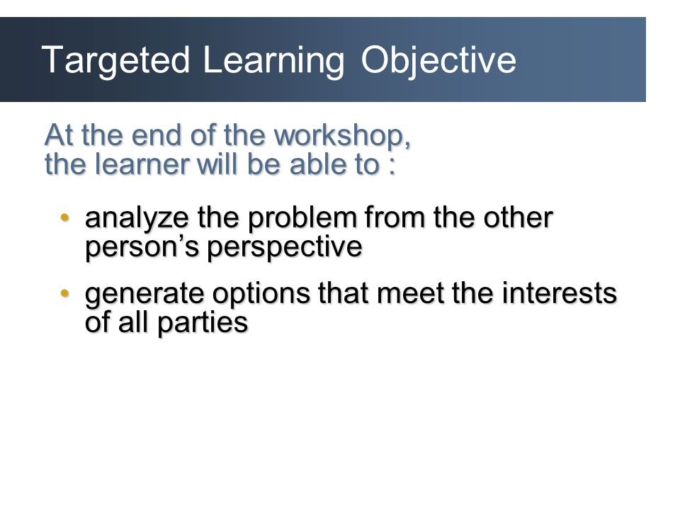 Targeted Learning Objective At the end of the workshop, the learner will be able to : analyze the problem from the other person's perspective analyze the problem from the other person's perspective generate options that meet the interests of all parties generate options that meet the interests of all parties