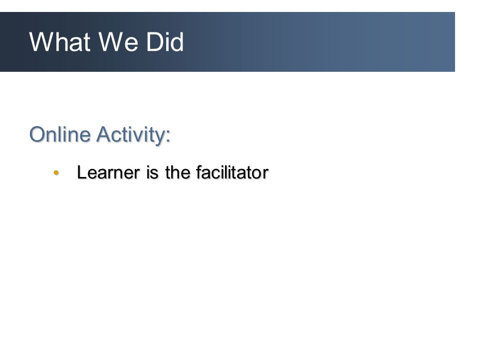 What We Did Online Activity: Learner is the facilitator Learner is the facilitator