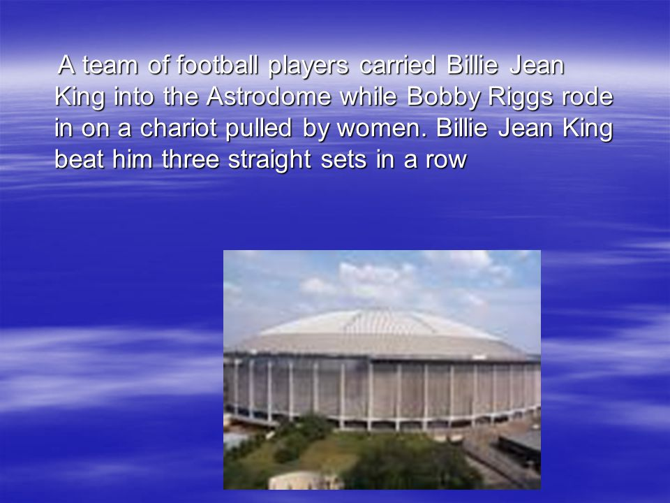 A team of football players carried Billie Jean King into the Astrodome while Bobby Riggs rode in on a chariot pulled by women. Billie Jean King beat h