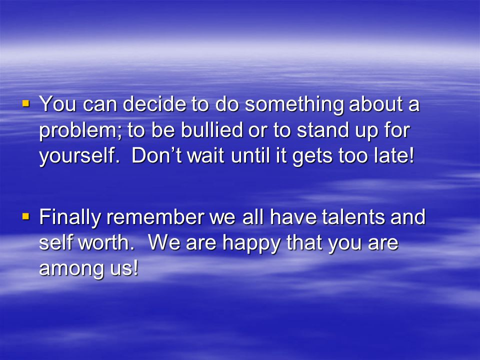  You can decide to do something about a problem; to be bullied or to stand up for yourself. Don't wait until it gets too late!  Finally remember we
