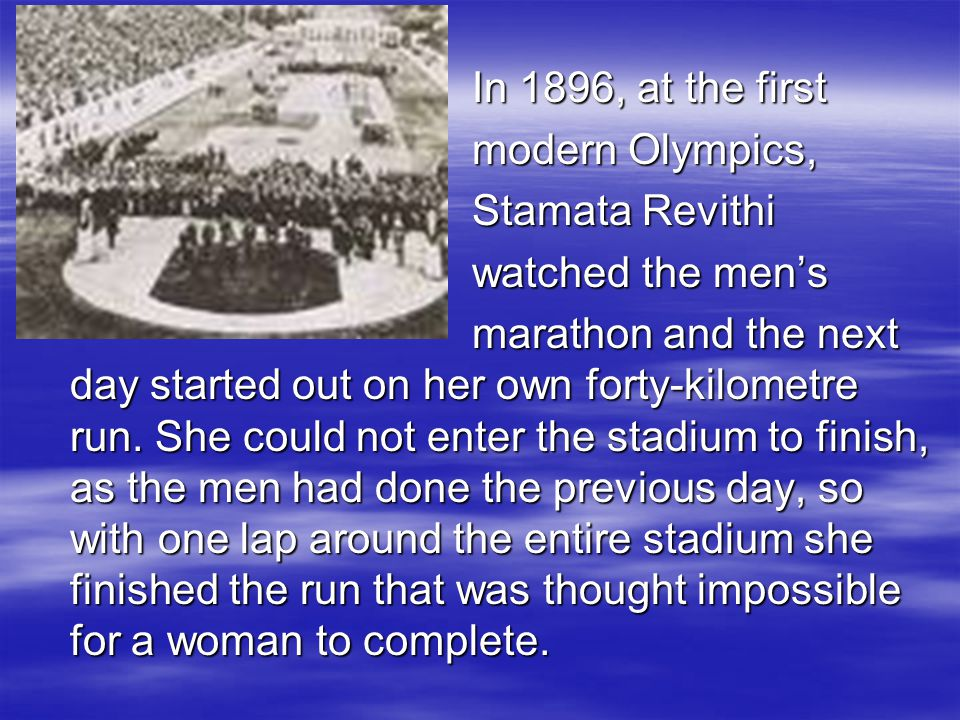 In 1896, at the first In 1896, at the first modern Olympics, modern Olympics, Stamata Revithi Stamata Revithi watched the men's watched the men's marathon and the next day started out on her own forty-kilometre run.
