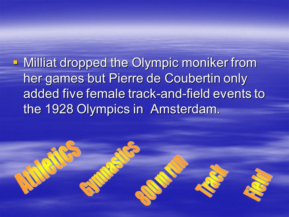  Milliat dropped the Olympic moniker from her games but Pierre de Coubertin only added five female track-and-field events to the 1928 Olympics in Ams