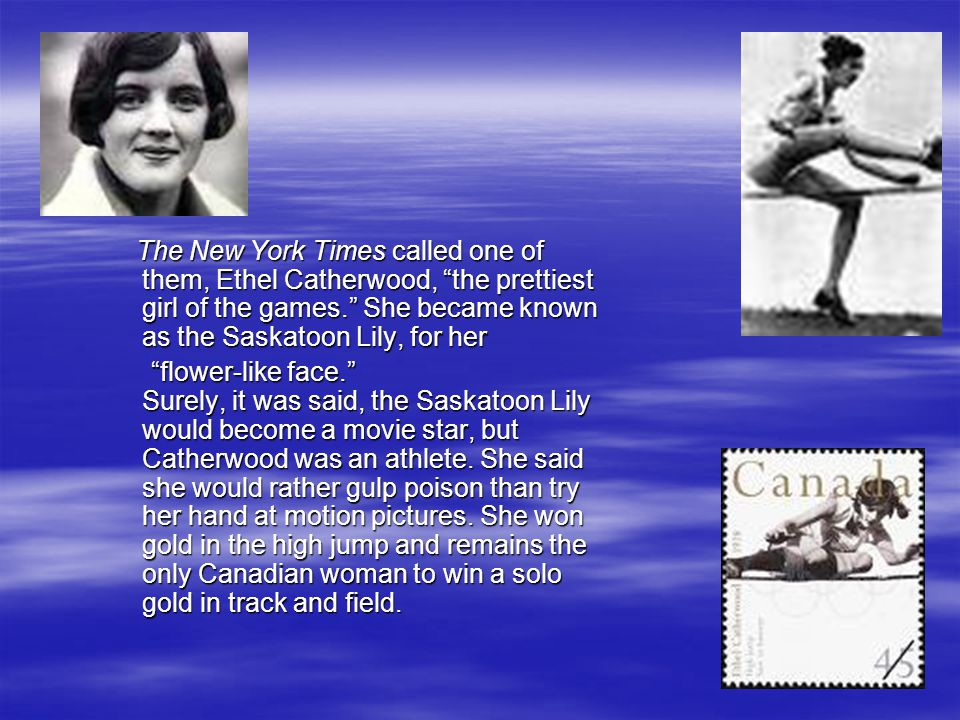 The New York Times called one of them, Ethel Catherwood, the prettiest girl of the games. She became known as the Saskatoon Lily, for her The New York Times called one of them, Ethel Catherwood, the prettiest girl of the games. She became known as the Saskatoon Lily, for her flower-like face. Surely, it was said, the Saskatoon Lily would become a movie star, but Catherwood was an athlete.