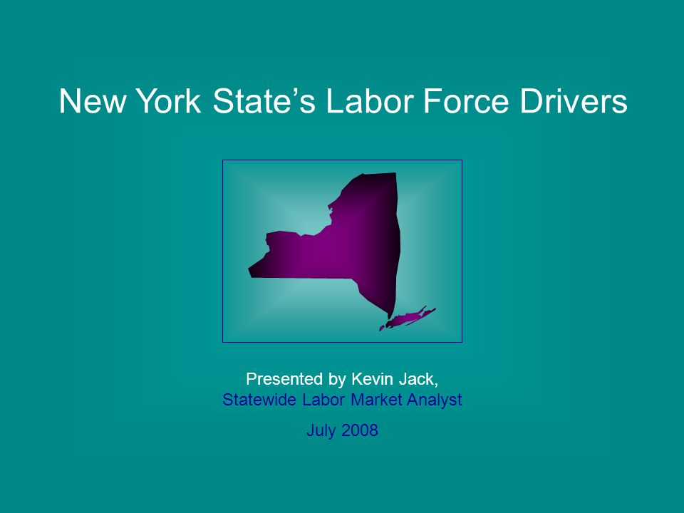 New York State's Labor Force Drivers Presented by Kevin Jack, Statewide Labor Market Analyst July 2008