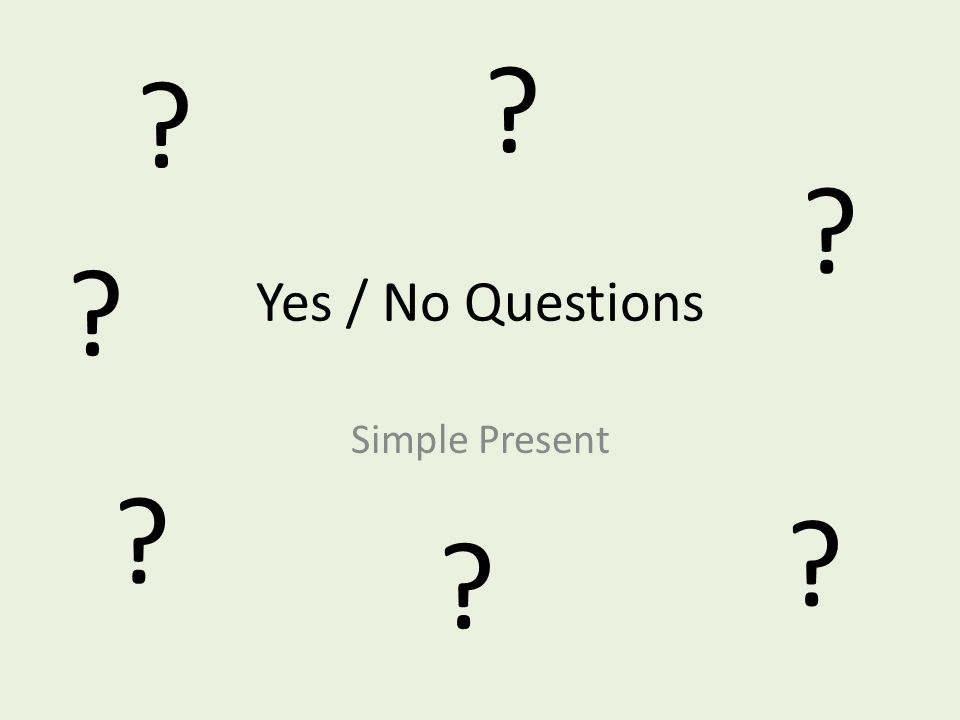Yes / No Questions Simple Present ? ? ? ? ? ? ?