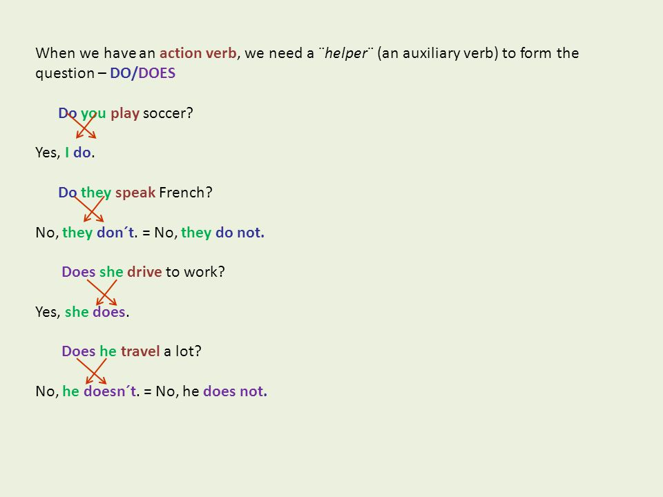 When we have an action verb, we need a ¨helper¨ (an auxiliary verb) to form the question – DO/DOES Do you play soccer.
