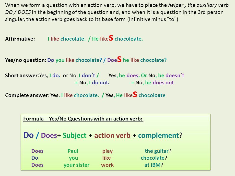Formula – Yes/No Questions with an action verb: Do / Does+ Subject + action verb + complement? Does Paul play the guitar? Do you like chocolate? Does