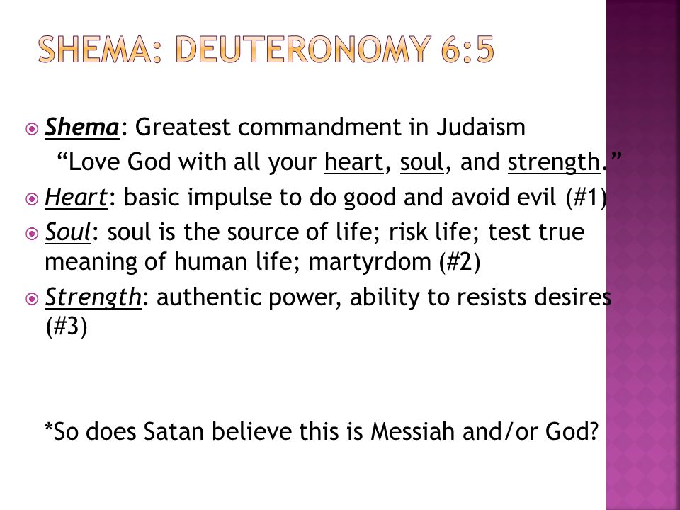  Shema: Greatest commandment in Judaism Love God with all your heart, soul, and strength.  Heart: basic impulse to do good and avoid evil (#1)  Soul: soul is the source of life; risk life; test true meaning of human life; martyrdom (#2)  Strength: authentic power, ability to resists desires (#3) *So does Satan believe this is Messiah and/or God