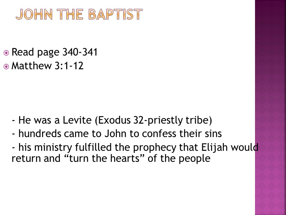  Read page 340-341  Matthew 3:1-12 - He was a Levite (Exodus 32-priestly tribe) - hundreds came to John to confess their sins - his ministry fulfilled the prophecy that Elijah would return and turn the hearts of the people