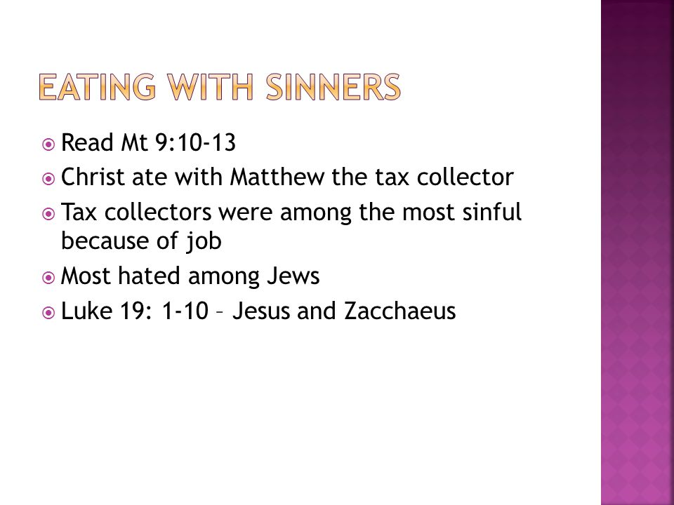  Read Mt 9:10-13  Christ ate with Matthew the tax collector  Tax collectors were among the most sinful because of job  Most hated among Jews  Luke 19: 1-10 – Jesus and Zacchaeus