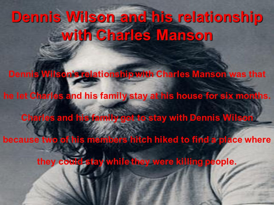 Dennis Wilson and his relationship with Charles Manson Dennis Wilson's relationship with Charles Manson was that he let Charles and his family stay at his house for six months.