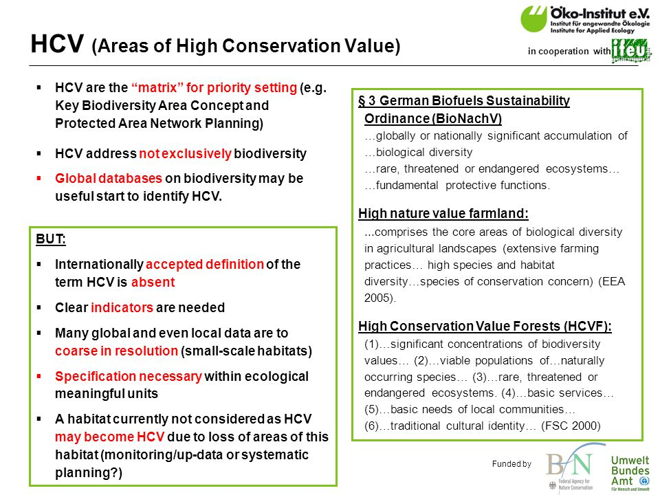 o.de Funded by in cooperation with HCV (Areas of High Conservation Value) § 3 German Biofuels Sustainability Ordinance (BioNachV) …globally or nationally significant accumulation of …biological diversity …rare, threatened or endangered ecosystems… …fundamental protective functions.