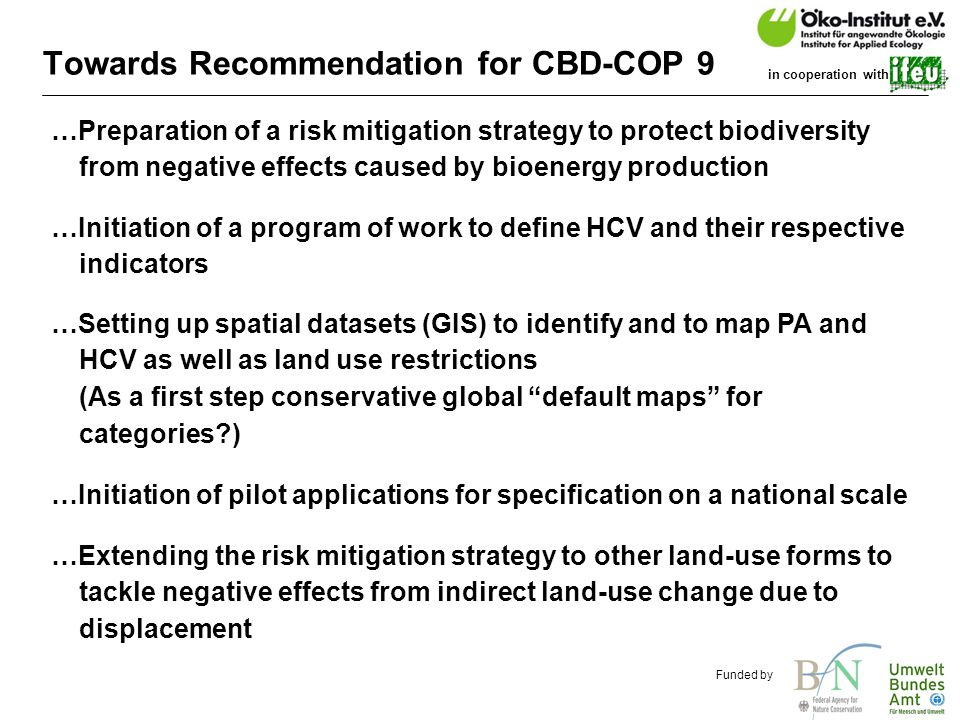o.de Funded by in cooperation with Towards Recommendation for CBD-COP 9 …Preparation of a risk mitigation strategy to protect biodiversity from negative effects caused by bioenergy production …Initiation of a program of work to define HCV and their respective indicators …Setting up spatial datasets (GIS) to identify and to map PA and HCV as well as land use restrictions (As a first step conservative global default maps for categories ) …Extending the risk mitigation strategy to other land-use forms to tackle negative effects from indirect land-use change due to displacement …Initiation of pilot applications for specification on a national scale