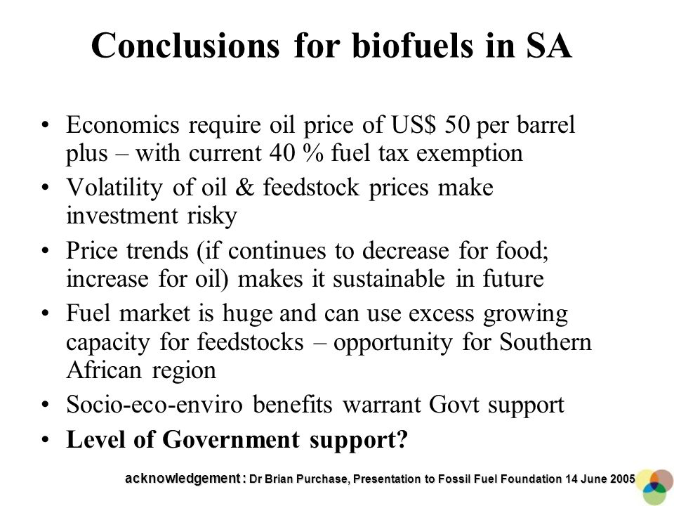 15 Conclusions for biofuels in SA Economics require oil price of US$ 50 per barrel plus – with current 40 % fuel tax exemption Volatility of oil & feedstock prices make investment risky Price trends (if continues to decrease for food; increase for oil) makes it sustainable in future Fuel market is huge and can use excess growing capacity for feedstocks – opportunity for Southern African region Socio-eco-enviro benefits warrant Govt support Level of Government support.
