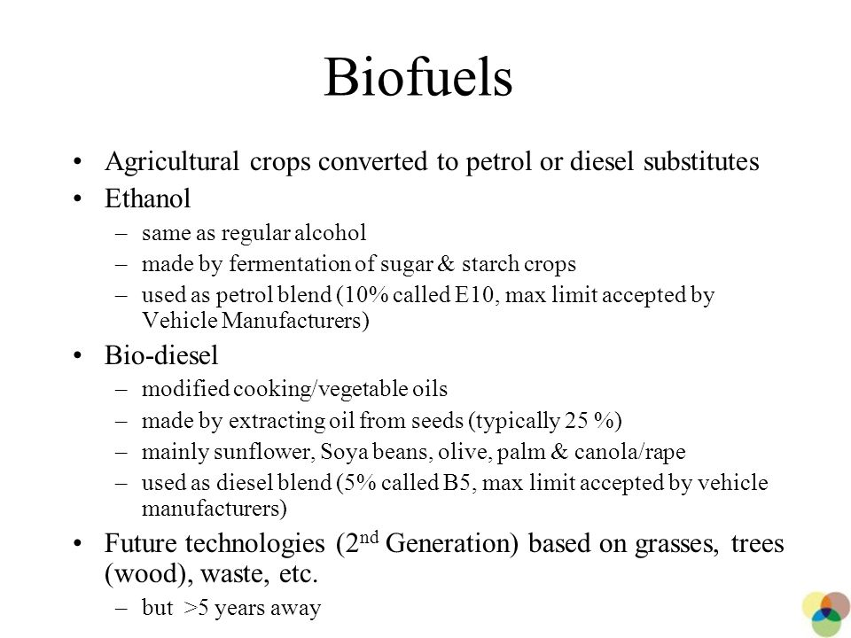 2 Biofuels Agricultural crops converted to petrol or diesel substitutes Ethanol –same as regular alcohol –made by fermentation of sugar & starch crops –used as petrol blend (10% called E10, max limit accepted by Vehicle Manufacturers) Bio-diesel –modified cooking/vegetable oils –made by extracting oil from seeds (typically 25 %) –mainly sunflower, Soya beans, olive, palm & canola/rape –used as diesel blend (5% called B5, max limit accepted by vehicle manufacturers) Future technologies (2 nd Generation) based on grasses, trees (wood), waste, etc.