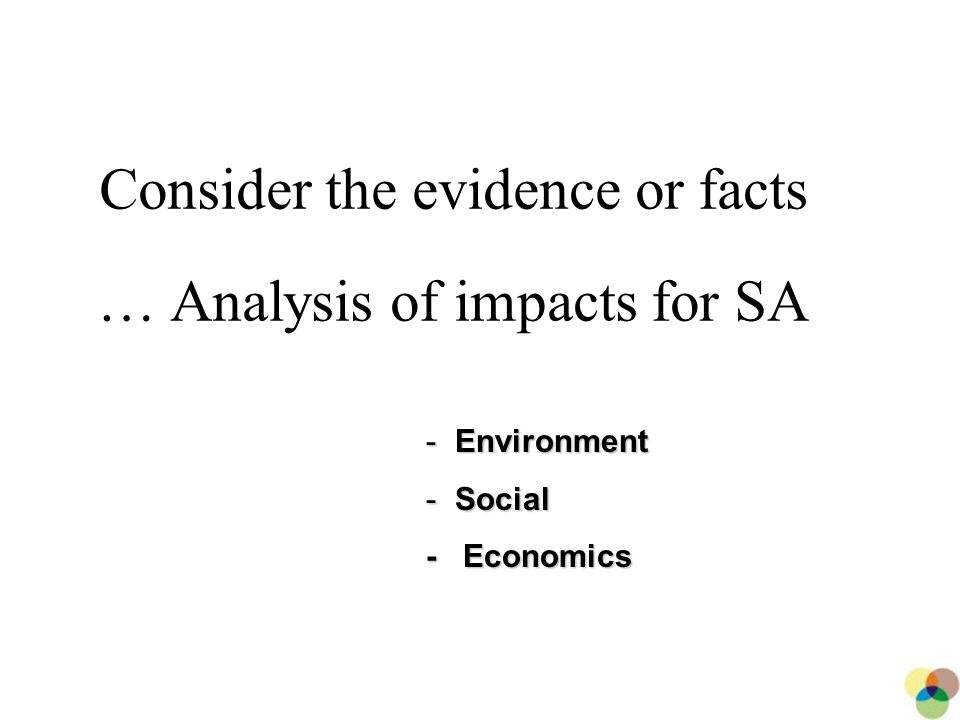 20 Consider the evidence or facts … Analysis of impacts for SA - Environment - Social - Economics