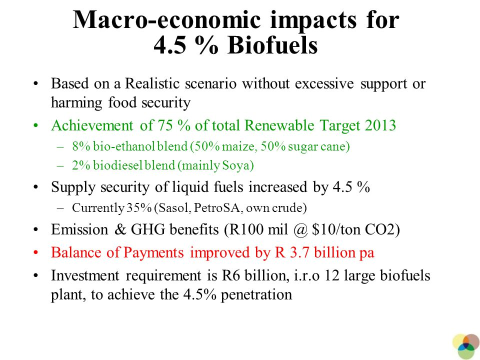 26 Macro-economic impacts for 4.5 % Biofuels Based on a Realistic scenario without excessive support or harming food security Achievement of 75 % of total Renewable Target 2013 –8% bio-ethanol blend (50% maize, 50% sugar cane) –2% biodiesel blend (mainly Soya) Supply security of liquid fuels increased by 4.5 % –Currently 35% (Sasol, PetroSA, own crude) Emission & GHG benefits (R100 mil @ $10/ton CO2) Balance of Payments improved by R 3.7 billion pa Investment requirement is R6 billion, i.r.o 12 large biofuels plant, to achieve the 4.5% penetration