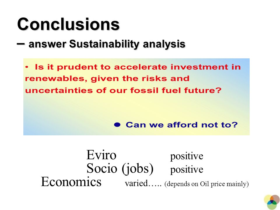 27 Eviro positive Socio (jobs) positive Economics varied….. (depends on Oil price mainly) Conclusions – answer Sustainability analysis
