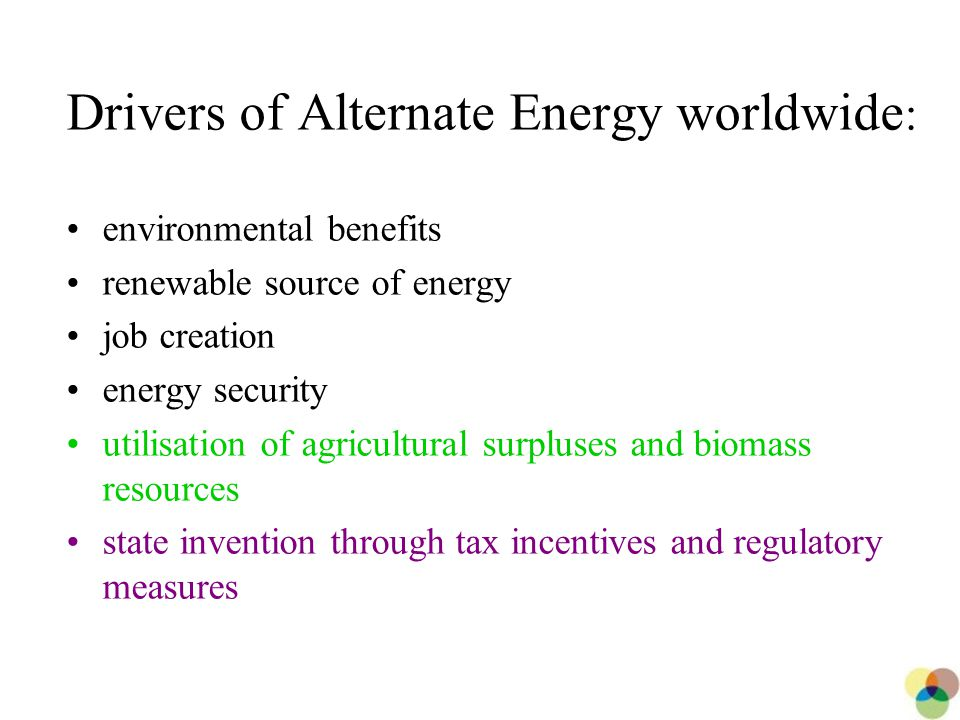 6 Drivers of Alternate Energy worldwide : environmental benefits renewable source of energy job creation energy security utilisation of agricultural surpluses and biomass resources state invention through tax incentives and regulatory measures