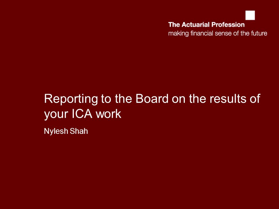 Reporting to the Board on the results of your ICA work Nylesh Shah