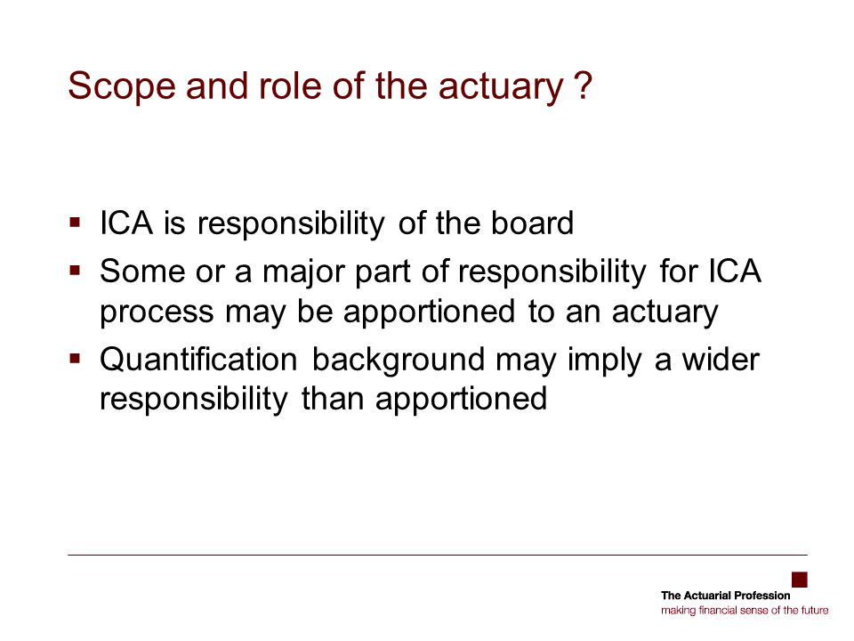 Scope and role of the actuary ?  ICA is responsibility of the board  Some or a major part of responsibility for ICA process may be apportioned to an
