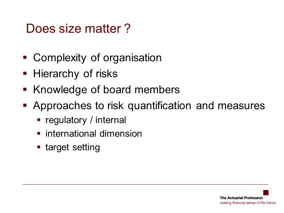 Does size matter ?  Complexity of organisation  Hierarchy of risks  Knowledge of board members  Approaches to risk quantification and measures  r