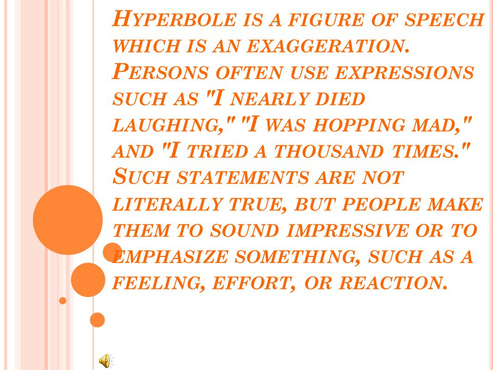 H YPERBOLE IS A FIGURE OF SPEECH WHICH IS AN EXAGGERATION.