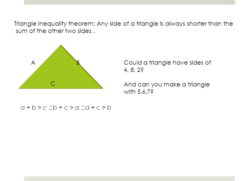 Triangle inequality theorem: Any side of a triangle is always shorter than the sum of the other two sides. C B A a + b > c b + c > a a + c > b Could a