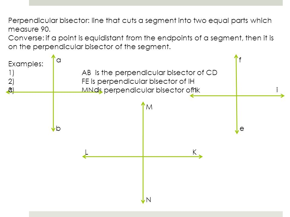 Perpendicular bisector: line that cuts a segment into two equal parts which measure 90. Converse: if a point is equidistant from the endpoints of a se