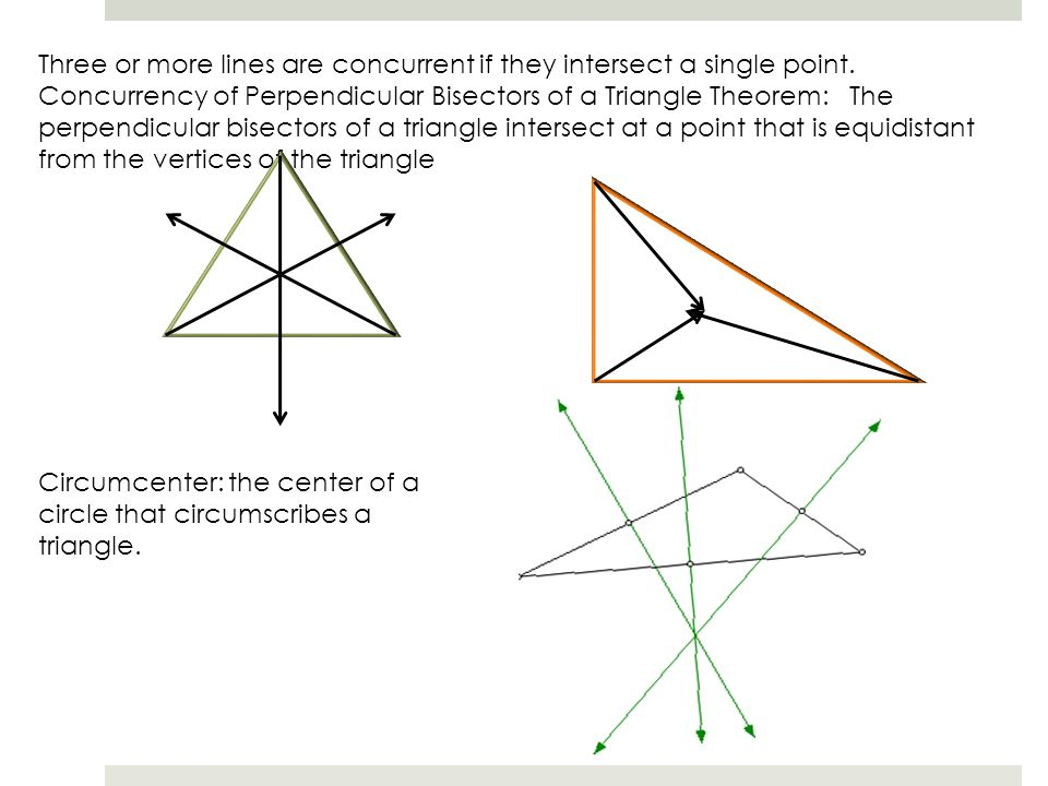 Three or more lines are concurrent if they intersect a single point. Concurrency of Perpendicular Bisectors of a Triangle Theorem: The perpendicular b