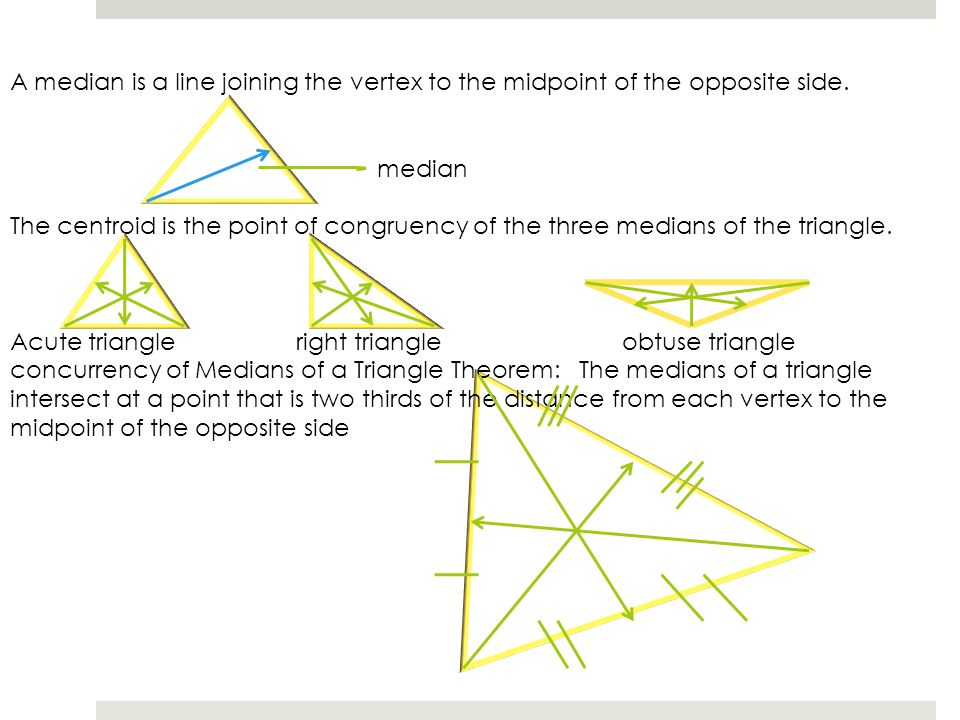 A median is a line joining the vertex to the midpoint of the opposite side. median The centroid is the point of congruency of the three medians of the